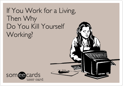 TOO MUCH WORK CAN KILL YOU!